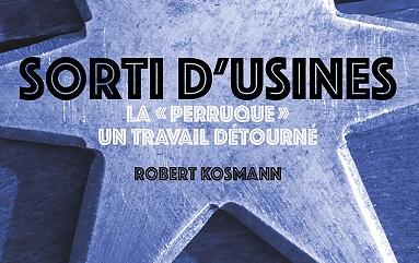 Rencontre avec Robert Kosmann autour de «Sorti d'usines. La perruque: un travail détourné»